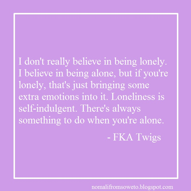 fka twigs quotes, quote about loneliness, quote about being alone, is being alone okay?,