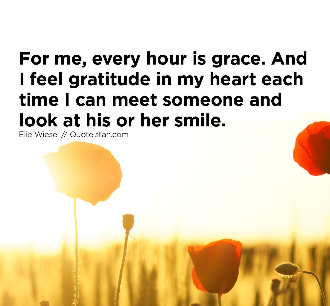 For me, every hour is grace. And I feel gratitude in my heart each time I can meet someone and look at his or her smile.