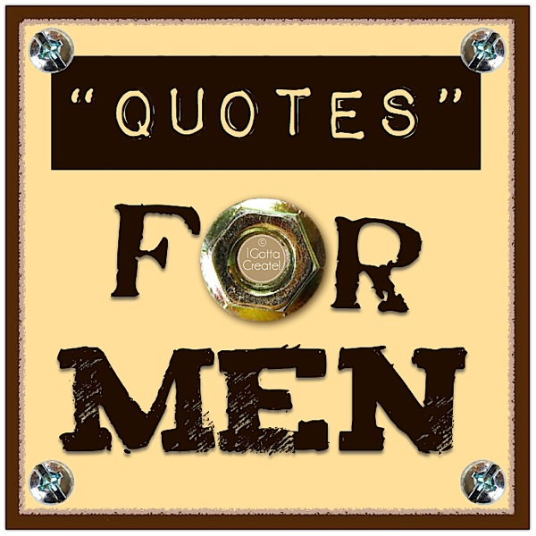 Printable quotes for fathers to frame or adhere to card blanks. Compliments of I Gotta Create!