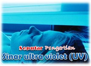 Seputar Pengertian Sinar ultra violet (UV)
