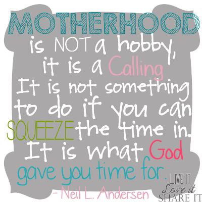 Motherhood is not a hobby, it is a calling... It is not something to do if you can squeeze the time in. It is what God gave you time for.