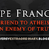 Pope Francis: A friend to Atheists, an Enemy of Truth