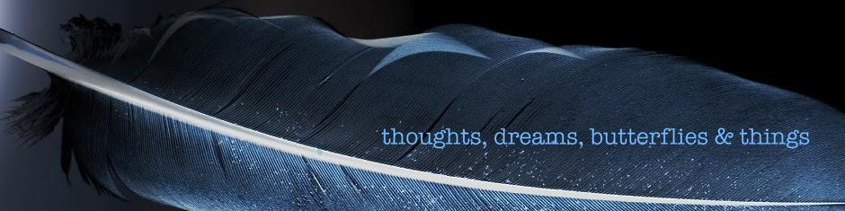 thoughts, dreams, butterflies and things