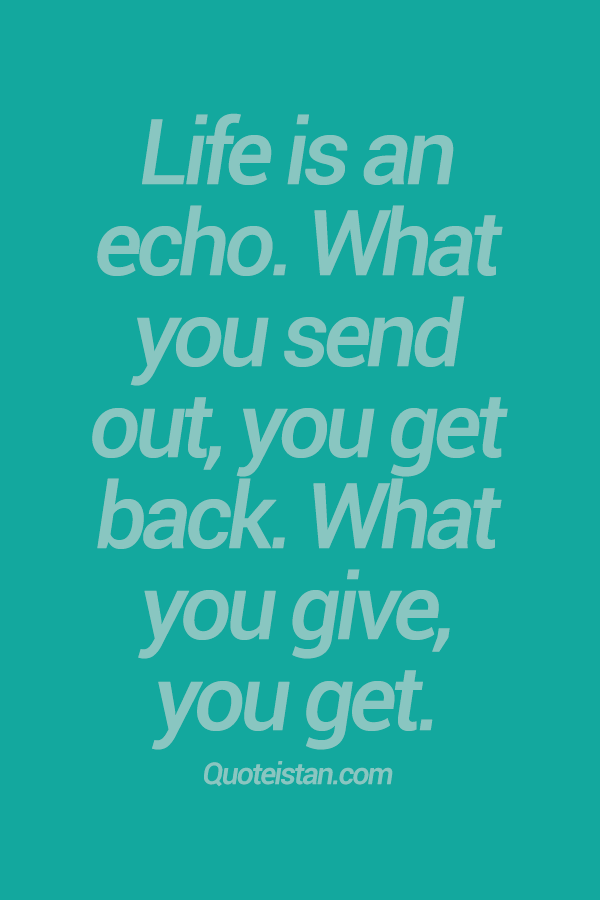 Life Is An Echo. What You Send Out, You Get Back. What You