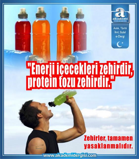 Enerji içecekleri zehirdir, protein tozu zehirdir. Zehirler, tamamen yasaklanmalıdır