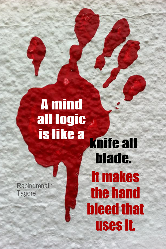 visual quote - image quotation for INTUITION - A mind all logic is like a knife all blade. It makes the hand bleed that uses it. - Rabindranath Tagore