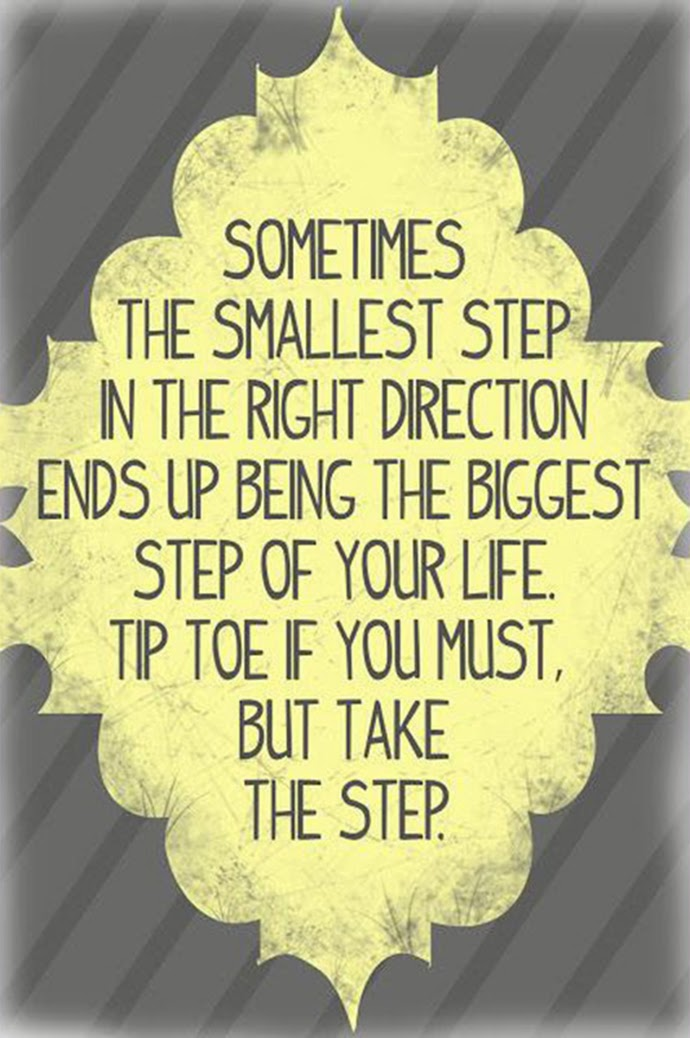 Sometimes the smallest step in the right direction ends up being the biggest step of your life.