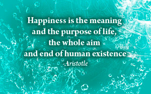 Happiness is the meaning and the purpose of life, the whole aim  and end of human existence - Aristotle