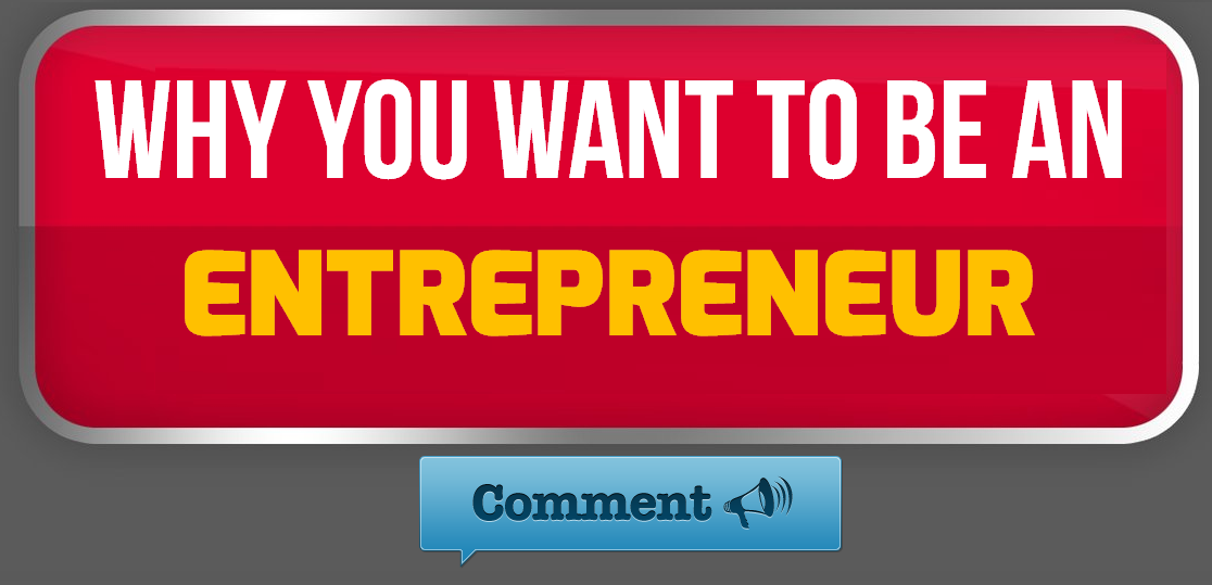 WHY YOU WANT TO BE AN ENTREPRENEUR ?