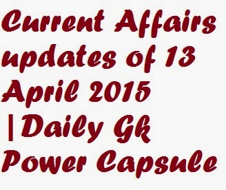 Current Affairs updates of 13 April 2015 |Daily Gk Power Capsule