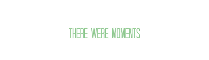 There Were Moments...