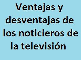 Ventajas, Desventajas, Noticieros, Televisión,