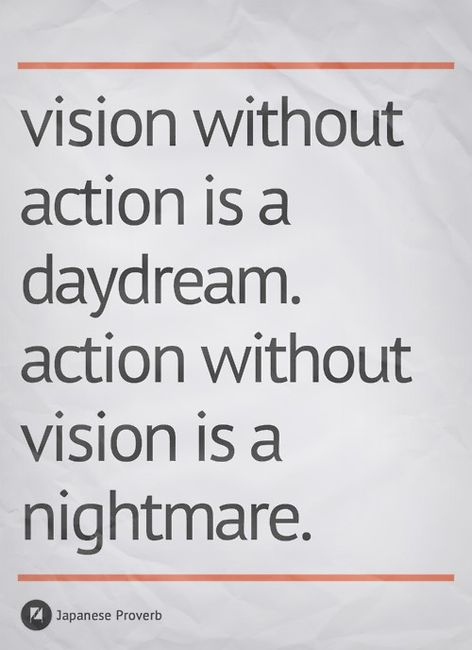 Vision Without Action Is A Day Dream. Action Without Vision Is A Nightmare - Japanese Proverb