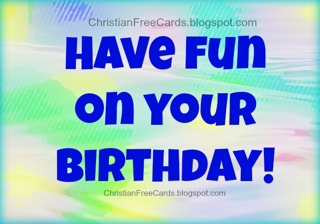 Have Fun on your birthday. Free christian card, happy birthday, God bless you. Free images for congrats friends.