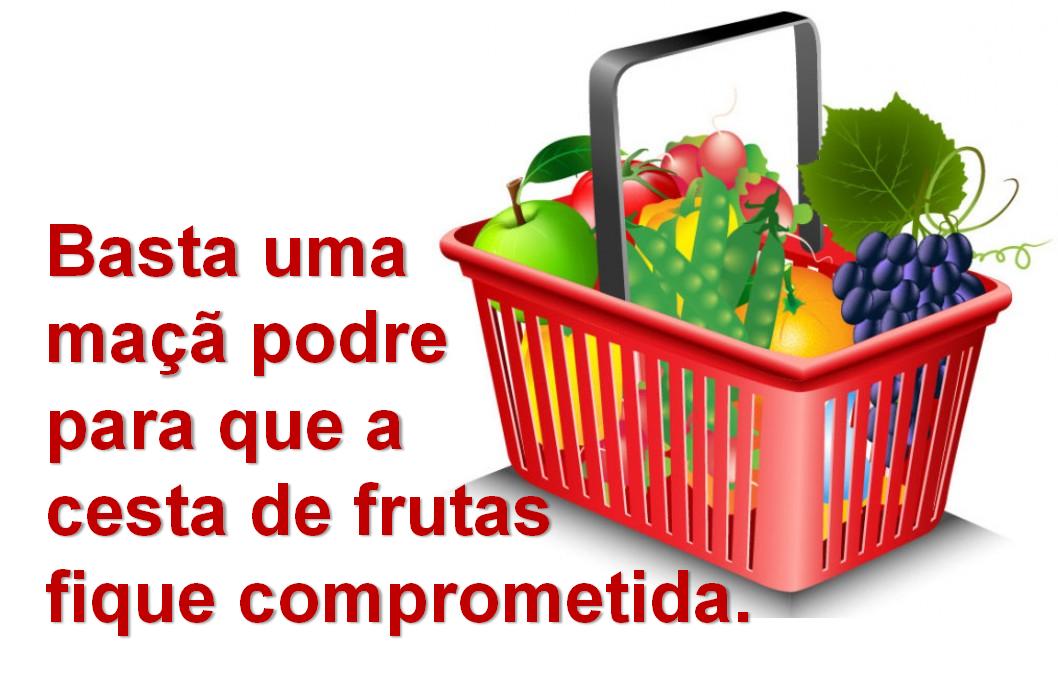 Basta uma maçã podre para que a cesta de frutas fique comprometida.