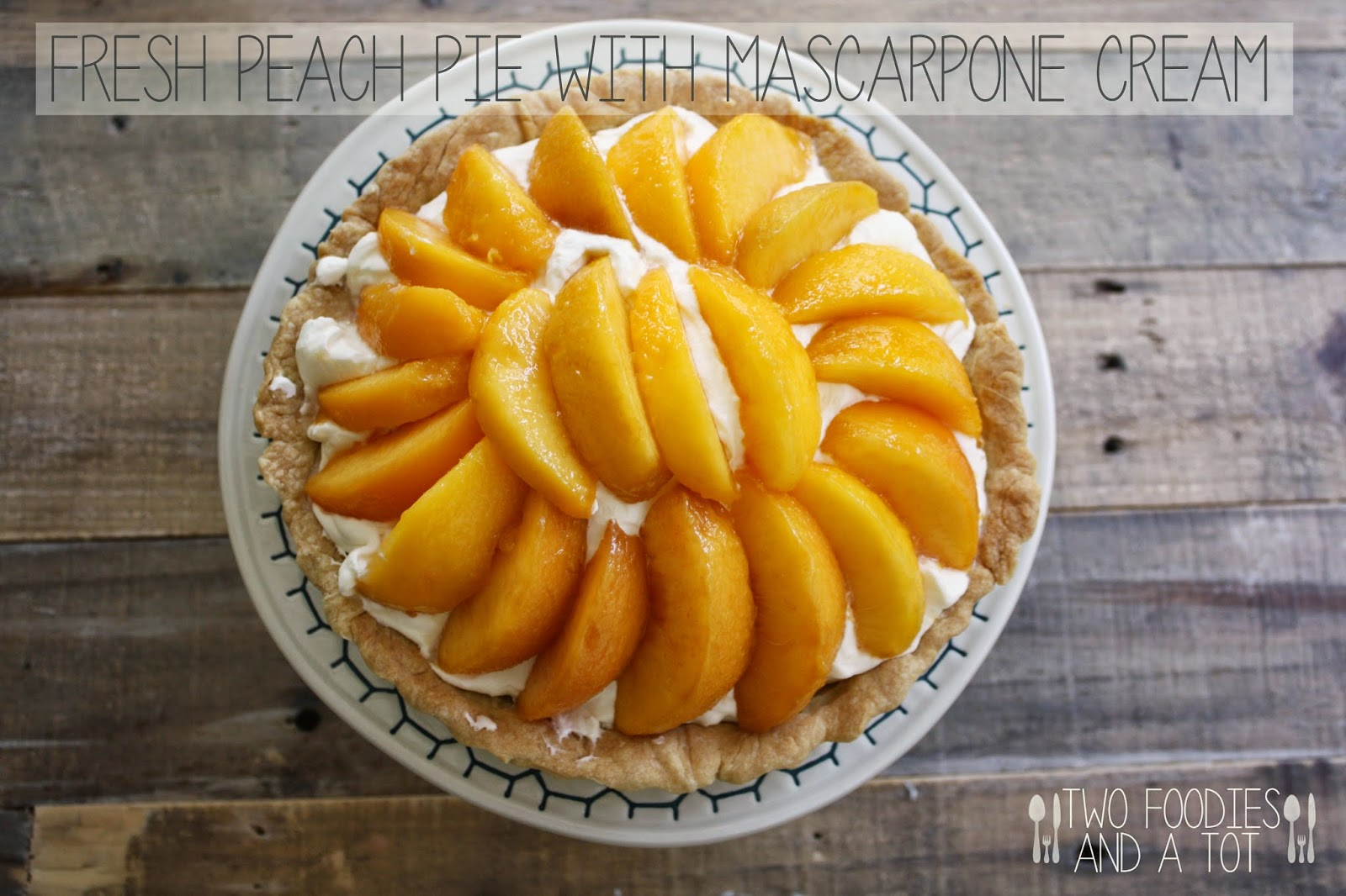 Two foodies and a tot: Fresh peach pie with mascarpone cream
