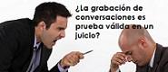 ¿La grabación de conversaciones es prueba válida en un juicio?