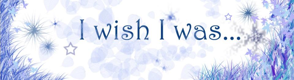 I wish I was...
