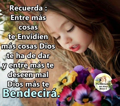 Recuerda: entre más cosas te envidien más cosas Dios te ha de dar y entre mas te deseen mal  Dios más te Bendecirá !!