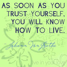 As soon as you trust yourself you will know how to live