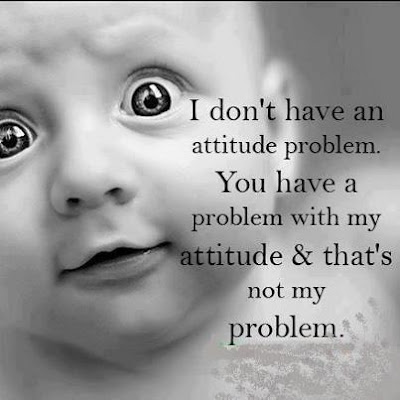 I don't have an attitude problem. You have a problem with my attitude & that's not my problem.