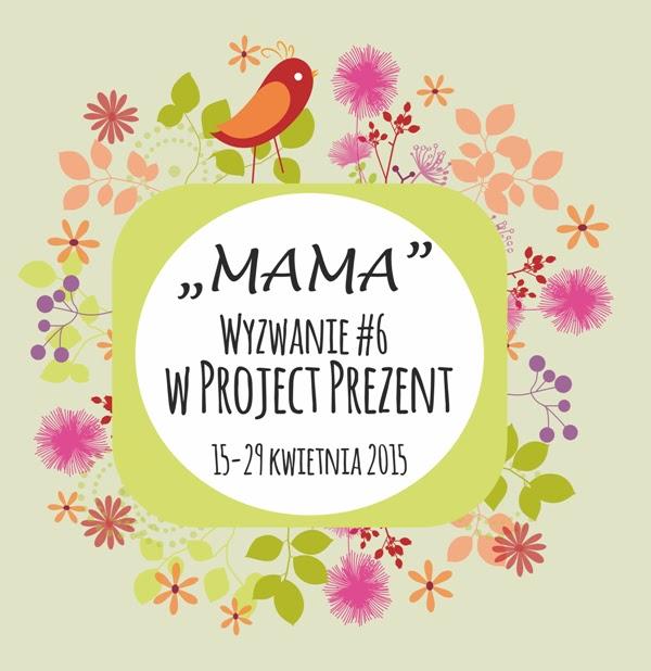 http://projectprezent.blogspot.com/2015/04/wyzwanie-6-mama.html