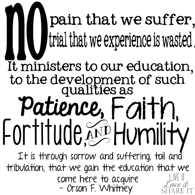 No pain that we suffer, no trial that we experience is wasted. It ministers to our education, to the development of such qualities as patience, faith, fortitude, and humility. … It is through sorrow and suffering, toil and tribulation, that we gain the education that we come here to acquire. - Orson F. Whitney