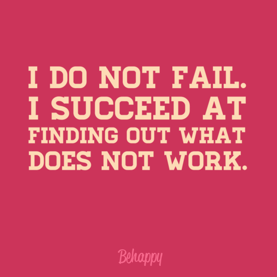 I do not fail. I succeed at finding out what does not work.