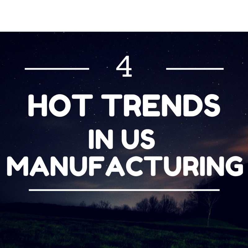 four hot trends in u.s. manufacturing