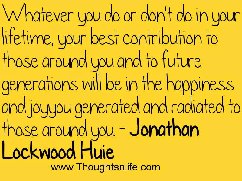 Whatever you do or don't do in your lifetime- Jonathan Lockwood Huie