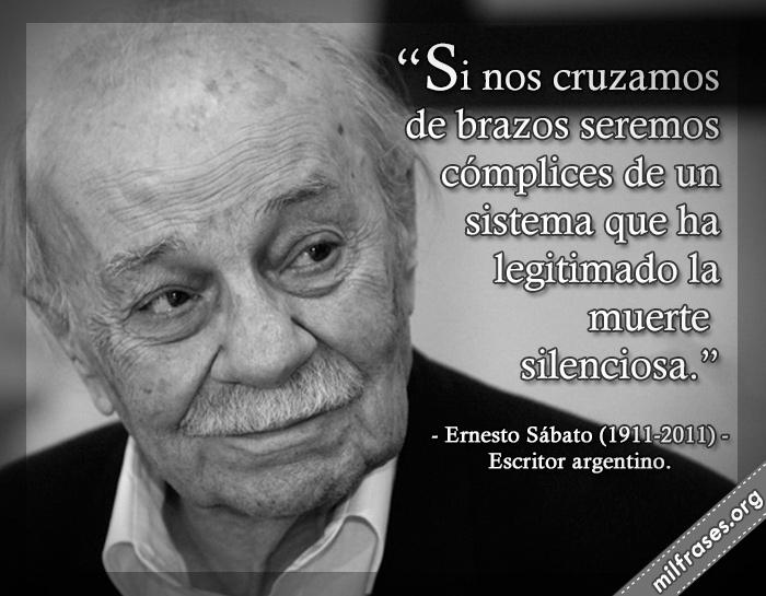 Si nos cruzamos de brazos seremos cómplices de un sistema que ha legitimado la muerte silenciosa. Ernesto Sábato (1911-2011) Escritor argentino.