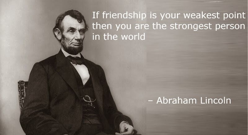 If friendship is your weakest point then you are the strongest person in the world – Abraham Lincoln