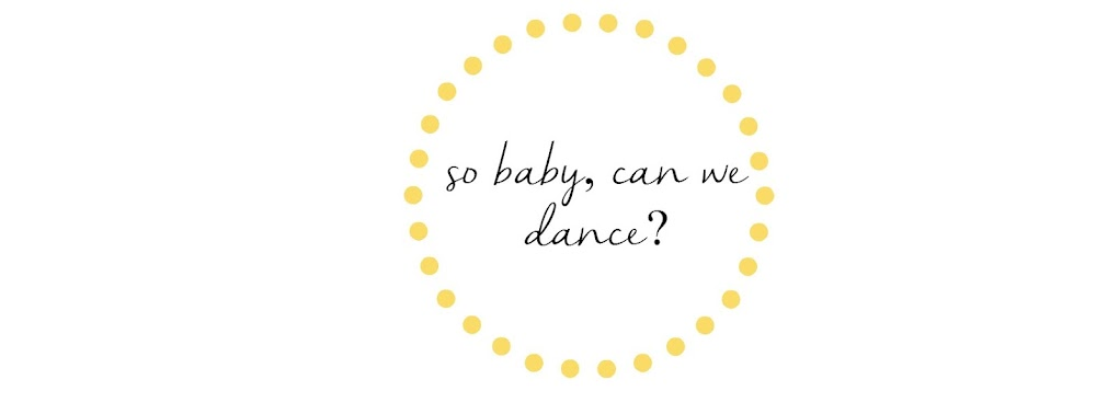 SO BABY, CAN WE DANCE?