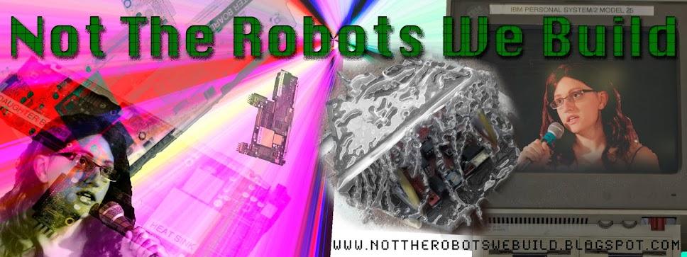 Not The Robots We Build