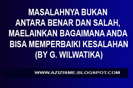 MASALAHNYA BUKAN ANTARA BENAR DAN SALAH, MAELAINKAN BAGAIMANA ANDA BISA MEMPERBAIKI KESALAHAN  (BY G. WILWATIKA)
