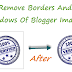Remove Border And Shadows From Your Blogger Images