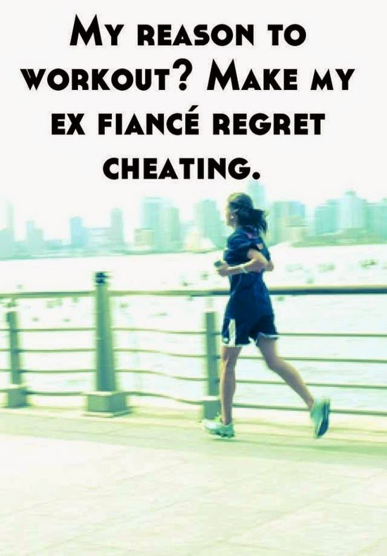My reason to workout ?  Make my ex fiance regret cheating