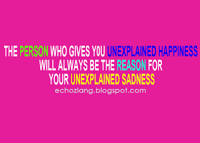 The person who gives you unexplained happiness, will always be the reason for your unexplained sadness.