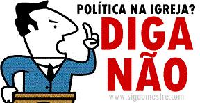 DIGA NÃO A POLITICA NA IGREJA