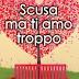 """Anteprima 20 agosto: """"Scusa ma ti amo troppo"""" di Elisa Trodella e Loretta Tarducci"""