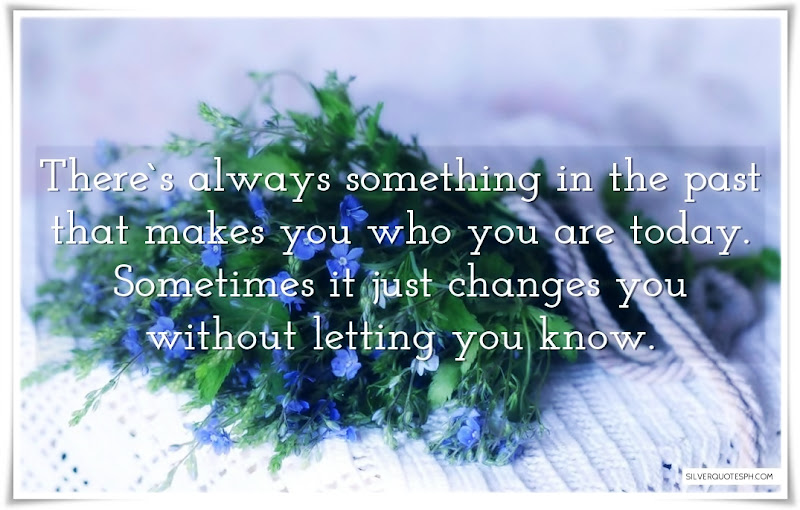 There's Always Something In The Past That Makes You Who You Are Today, Picture Quotes, Love Quotes, Sad Quotes, Sweet Quotes, Birthday Quotes, Friendship Quotes, Inspirational Quotes, Tagalog Quotes