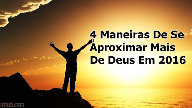 4 Maneiras De Se Aproximar Mais De Deus Em 2016