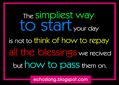 The simpliest way to start your day  is not to think of how to repay all the blessings we received but how to pass them on.