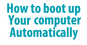 How To Boot Up Your Computer Automatically