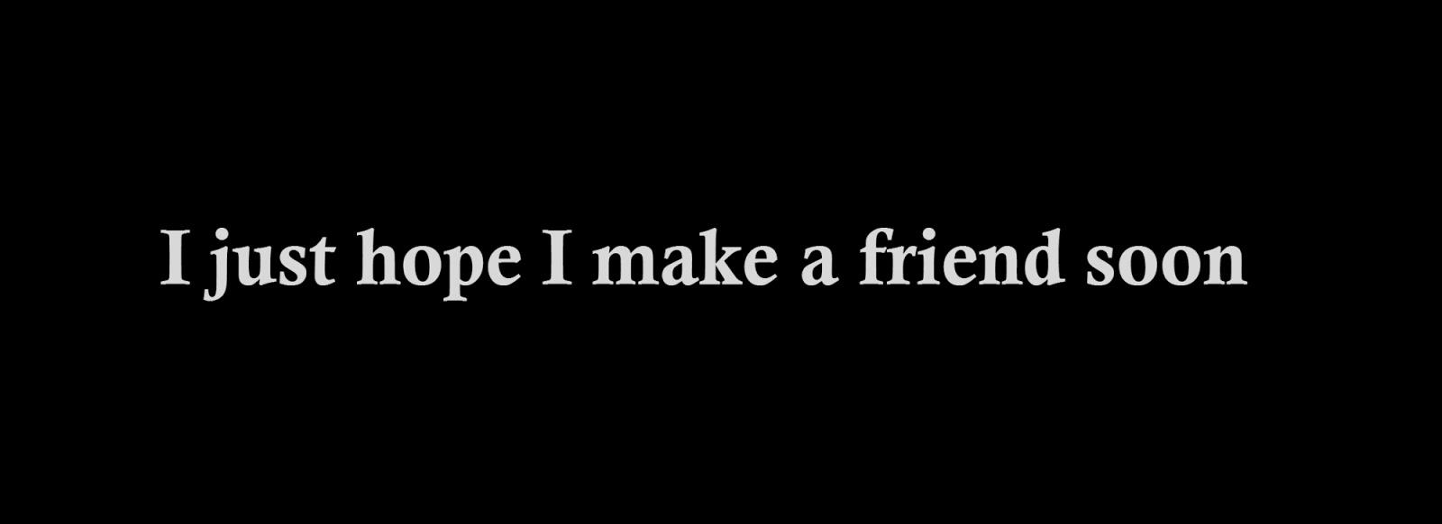 I just hope I make a friend soon