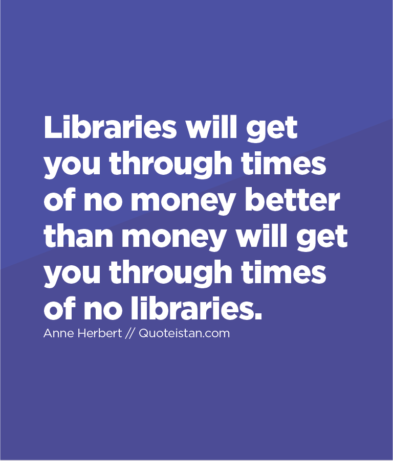 Libraries will get you through times of no money better than money will get you through times of no libraries.