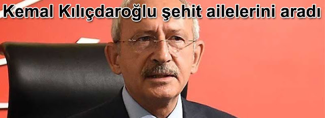 Kemal Kilicdaroglu sehit ailelerini aradi