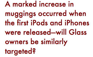 "Pull quote: ""A marked increase in muggings occurred when the first iPods and iPhones were released--will Glass owners be similarly targeted?"
