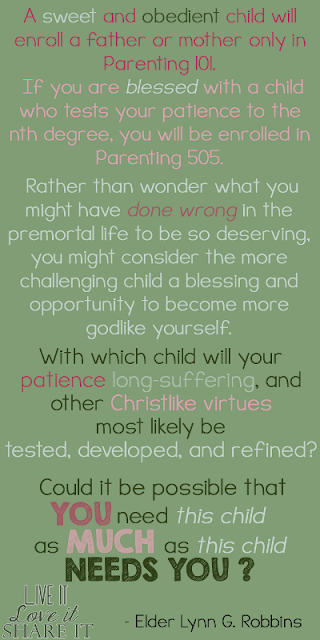 A sweet and obedient child will enroll a father or mother only in Parenting 101. If you are blessed with a child who tests your patience to the nth degree, you will be enrolled in Parenting 505. Rather than wonder what you might have done wrong in the premortal life to be so deserving, you might consider the more challenging child a blessing and opportunity to become more godlike yourself. With which child will your patience, long-suffering, and other Christlike virtues most likely be tested, developed, and refined? Could it be possible that you need this child as much as this child needs you? - Lynn G. Robbins
