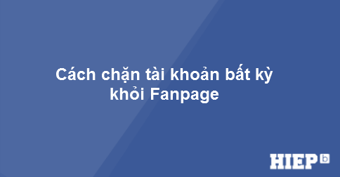 Hướng dẫn cách chặn một tài khoản bất kỳ khỏi Fanpage của bạn.